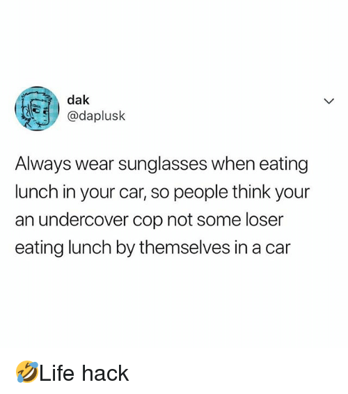 Memes, Sunglasses, and 🤖: dak  daplusk  Always wear sunglasses when eating  lunch in your car, so people think your  an undercover cop not some loser  eating lunch by themselves in a car 🤣Life hack