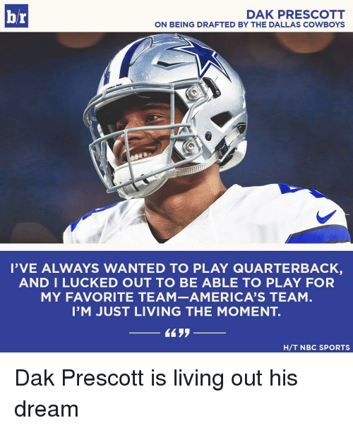 team america: DAK PRESCOTT  br  ON BEING DRAFTED BY THE DALLAS COWBOYS  I'VE ALWAYS WANTED TO PLAY  QUARTERBACK  AND I LUCKED OUT TO BE ABLE  TO PLAY FOR  MY FAVORITE TEAM AMERICA'S TEAM  I'M JUST LIVING THE MOMENT  4433  H/T NBC SPORTS Dak Prescott is living out his dream