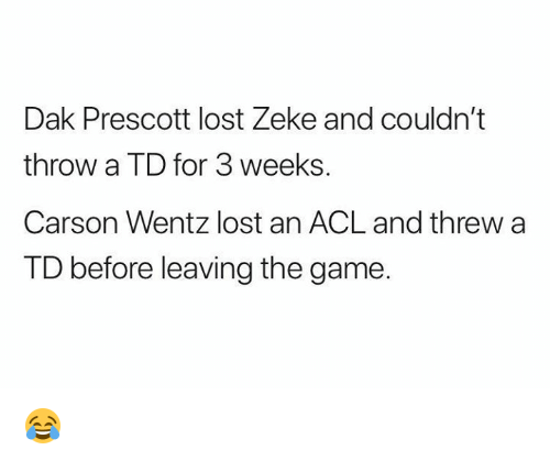 Nfl, The Game, and Lost: Dak Prescott lost Zeke and couldn't  throw a TD for 3 weeks.  Carson Wentz lost an ACL and threw a  TD before leaving the game. 😂
