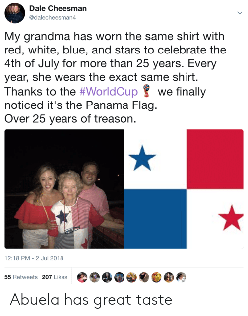 Panama: Dale Cheesman  @dalecheesman4  My grandma has worn the same shirt with  red, white, blue, and stars to celebrate the  4th of July for more than 25 years. Every  year, she wears the exact same shirt.  Thanks to the #WorldCup 8 we finally  noticed it's the Panama Flag.  Over 25 years of treason.  12:18 PM-2 Jul 2018  55 Retweets 207 Likes Abuela has great taste