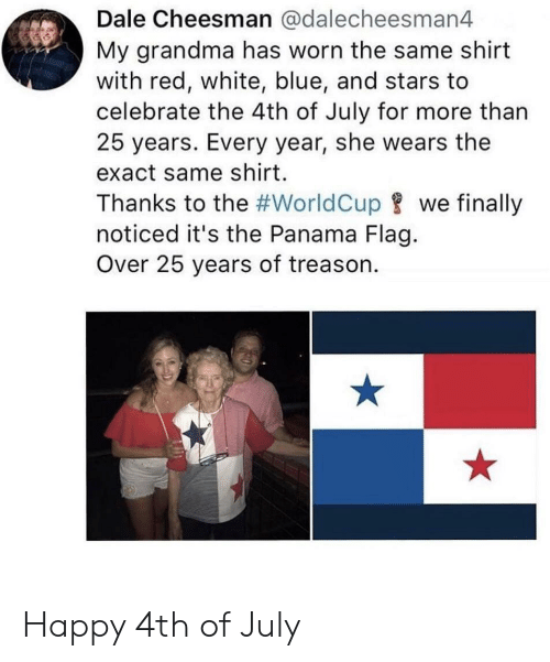 Grandma, 4th of July, and Blue: Dale Cheesman @dalecheesman4  My grandma has worn the same shirt  with red, white, blue, and stars to  celebrate the 4th of July for more than  25 years. Every year, she wears the  exact same shirt.  Thanks to the #WorldCupwe finally  noticed it's the Panama Flag.  Over 25 years of treason. Happy 4th of July