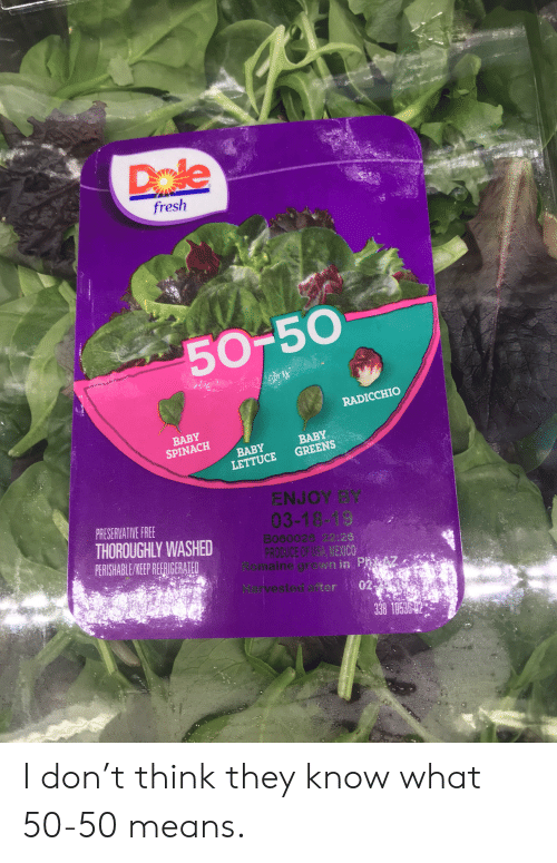 Fresh, Free, and Mexico: Dale  fresh  50-50  RADICCHIO  BABY  SPINACH  BABY  BABY  LETTUCE GREENS  ENJOY BY  PRESERVATIVE FREE  THOROUGHLY WASHED  PERSCHABLE KEP RERIGERATED  03-18-19  B000026 22:26  PRODUCE OF USA MEXICO  ine g wn in P7  Harvested after 02  338 182 I don't think they know what 50-50 means.