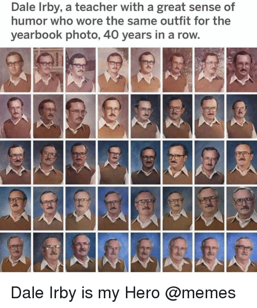 Memes, Teacher, and My Hero: Dale Irby, a teacher with a great sense of  humor who wore the same outfit for the  yearbook photo, 40 years in a row. Dale Irby is my Hero @memes