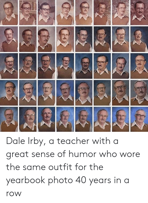 dale: Dale Irby, a teacher with a great sense of humor who wore the same outfit for the yearbook photo 40 years in a row