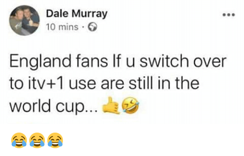 England, Memes, and World Cup: Dale Murray  10 mins  England fans If u switch over  to itv+1 use are still in the  world cup... 😂😂😂