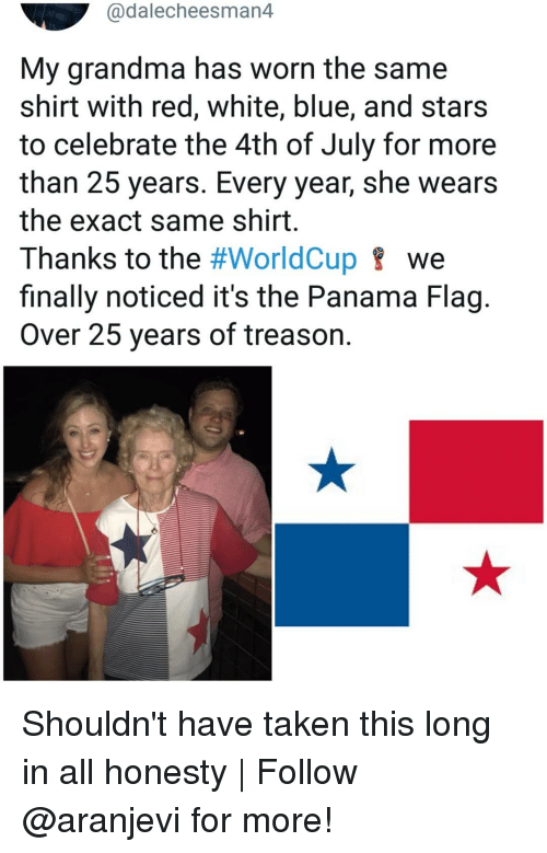 Panama: @dalecheesman4  My grandma has worn the same  shirt with red, white, blue, and stars  to celebrate the 4th of July for more  than 25 years. Every year, she wears  the exact same shirt  Thanks to the #WorldCup we  finally noticed it's the Panama Flag.  Over 25 years of treason. Shouldn't have taken this long in all honesty | Follow @aranjevi for more!