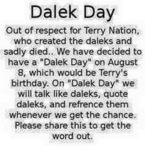 """August 8: Dalek Day  Out of respect for Terry Nation,  who created the daleks and  sadiy died.. We have decided to  have a """"Dalek Day"""" on August  8, which would be Terry's  birthday. On """"Dalek Day"""" we  will talk like daleks, quote  daleks, and refrence them  whenever we get the chance.  Please share this to get the  word out."""