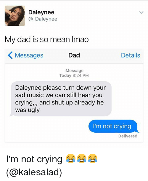 shut up already: Daley nee  Daley nee  My dad is so mean lmao  Details  Dad  Messages  Message  Today 8:24 PM  Daleynee please turn down your  sad music we can still hear you  crying,,, and shut up already he  was ugly  I'm not crying  Delivered I'm not crying 😂😂😂(@kalesalad)