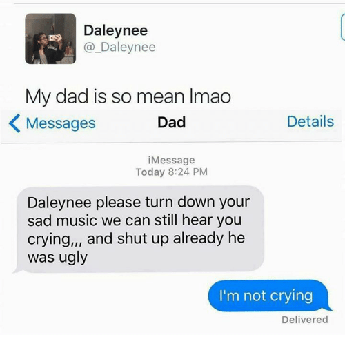 shut up already: Daley nee  DS  Daley nee  My dad is so mean lmao  Details  Dad  Messages  i Message  Today 8:24 PM  Daleynee please turn down your  sad music we can still hear you  crying,,, and shut up already he  was ugly  I'm not crying  Delivered