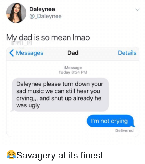Crying, Dad, and Memes: Daleynee  @_Daleynee  My dad is so mean Imao  Messages  Dad  Details  iMessage  Today 8:24 PM  Daleynee please turn down your  sad music we can still hear you  crying,, and shut up already he  was ugly  I'm not crying  Delivered 😂Savagery at its finest