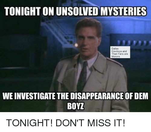 Dallas Cowboy: Dallas  Cowboys and  Their Fans are  Morons  WEINVESTIGATE THE DISAPPEARANCE OF DEM  BOYZ TONIGHT! DON'T MISS IT!