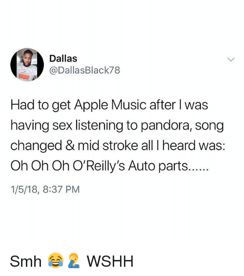 Apple, Memes, and Music: Dallas  @DallasBlack78  Had to get Apple Music after I was  having sex listening to pandora, song  changed & mid stroke all I heard was:  1/5/18, 8:37 PM Smh 😂🤦♂️ WSHH