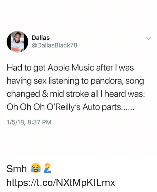 Apple, Memes, and Music: Dallas  @DallasBlack78  Had to get Apple Music after l was  having sex listening to pandora, song  changed & mid stroke all I heard was:  Oh Oh Oh O'Reilly's Auto parts..  1/5/18, 8:37 PM Smh 😂🤦♂️ https://t.co/NXtMpKILmx