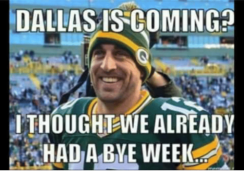 Bye Week: DALLAS IS COMING  ITHOUGHTWE ALREADY  HAD A BYE WEEK