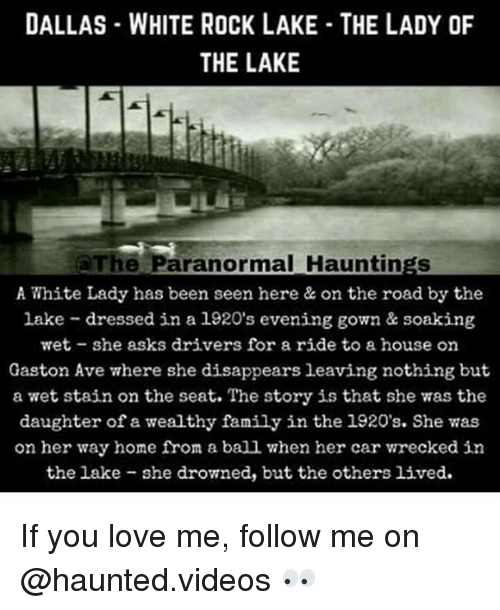 Staine: DALLAS WHITE ROCK LAKE THE LADY OF  THE LAKE  The Paranormal Hauntings  A White Lady has been seen here & on the road by the  lake dressed in a 1920's evening gown & soaking  wet she asks drivers for a ride to a house on  Gaston Ave where she disappears leaving nothing but  a wet stain on the seat. The story is that she was the  daughter of a wealthy family in the 1920's. She vas  on her way home from a ball when her car wrecked in  the lake she drowned, but the others lived. If you love me, follow me on @haunted.videos 👀