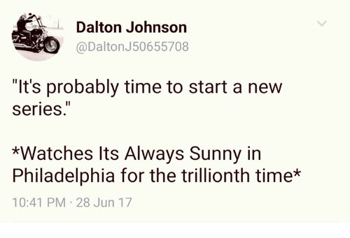 "It's Always Sunny in Philadelphia: @Dalton J50655708  Dalton Johnson  @DaltonJ50655708  ""It's probably time to start a new  Series.  *Watches Its Always Sunny in  Philadelphia for the trillionth time*  10:41 PM-28 Jun 17"