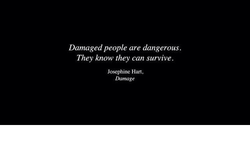 Can, Hart, and They: Damaged people are dangerous.  They know they can survive.  Josephine Hart  Damage
