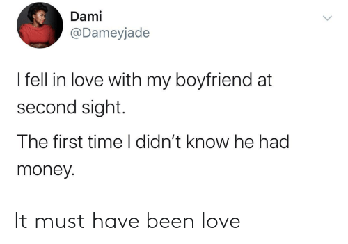 must have: Dami  @Dameyjade  I fell in love with my boyfriend at  second sight.  The first time I didn't know he had  money. It must have been love