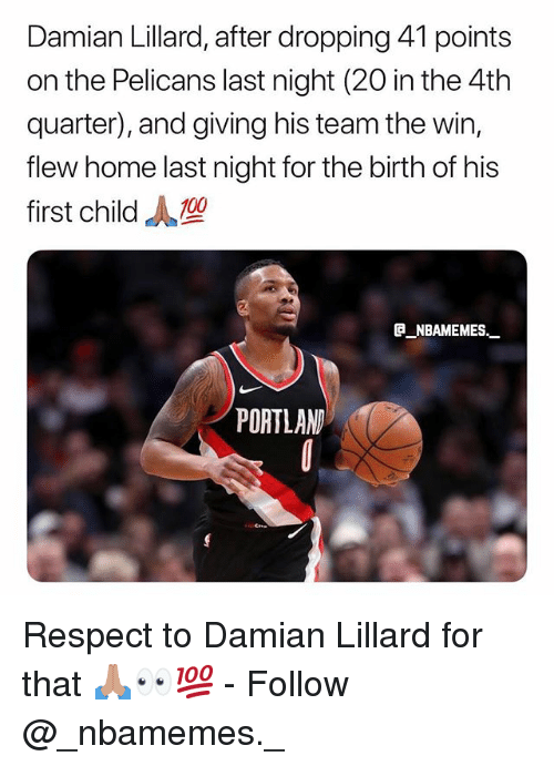 Damian Lillard: Damian Lillard, after dropping 41 points  on the Pelicans last night (20 in the 4th  quarter), and giving his team the win,  flew home last night for the birth of his  first child  e NBAMEMES.  PORTLAN Respect to Damian Lillard for that 🙏🏽👀💯 - Follow @_nbamemes._