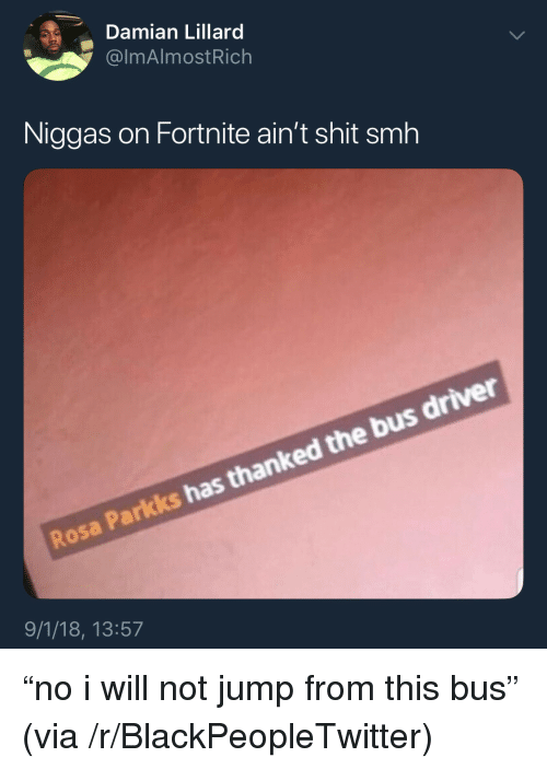 """Damian Lillard: Damian Lillard  @lmAlmostRich  Niggas on Fortnite ain't shit smh  Rosa Parkks has thanked the bus driver  9/1/18, 13:57 """"no i will not jump from this bus"""" (via /r/BlackPeopleTwitter)"""