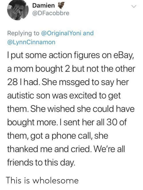 eBay: Damien  @DFacobbre  Replying to @OriginalYoni and  @LynnCinnamon  I put some action figures on eBay,  a mom bought 2 but not the other  28 I had. She mssged to say her  autistic son was excited to get  them. She wished she could have  bought more. I sent her all 30 of  them, got a phone call, she  thanked me and cried. We're all  friends to this day. This is wholesome