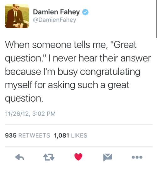 """congratulating: Damien Fahey  @DamienFahey  When someone tells me, """"Great  question."""" I never hear their answer  because l'm busy congratulating  myself for asking such a great  question.  11/26/12, 3:02 PM  935 RETWEETS 1,081 LIKES"""