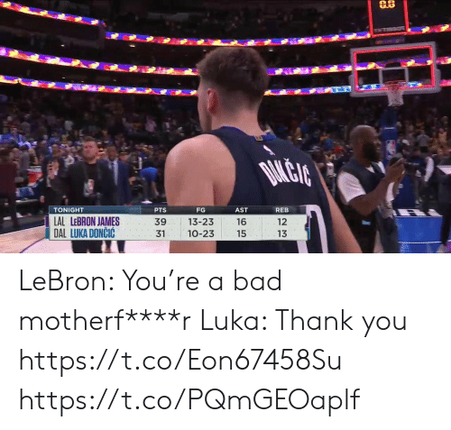 LeBron James: DAMLEIA  TONIGHT  PTS  FG  AST  REB  LAL LEBRON JAMES  DAL LUKA DONCIC  12  39  13-23  16  13  31  10-23  15 LeBron: You're a bad motherf****r Luka: Thank you https://t.co/Eon67458Su https://t.co/PQmGEOaplf