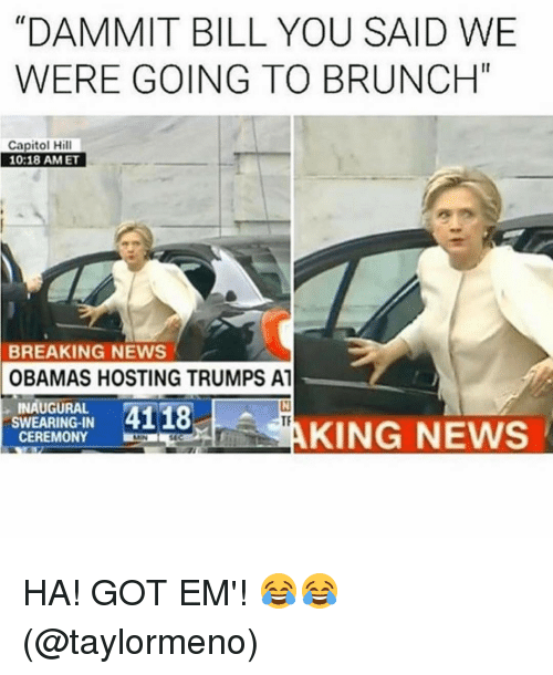 """Ha Got Em: """"DAMMIT BILL YOU SAID WE  WERE GOING TO BRUNCH""""  Capitol Hill  10:18 AM ET  BREAKING NEWS  OBAMAS HOSTING TRUMPS A1  INAUGURAL  4118  SWEARING IN  KING NEWS  CEREMONY HA! GOT EM'! 😂😂 (@taylormeno)"""