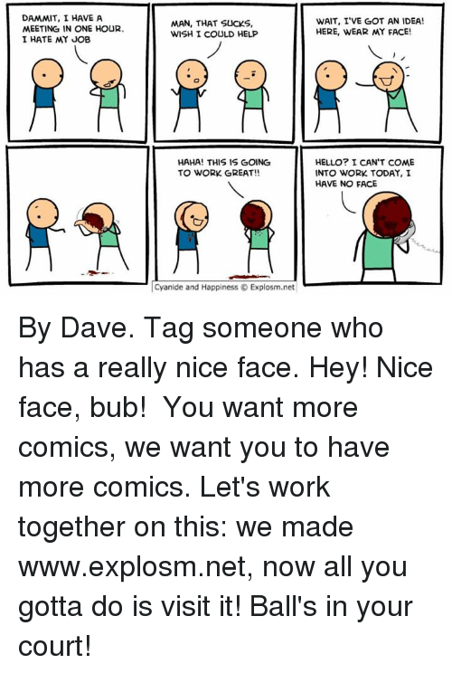 got an idea: DAMMIT, I HAVE A  MEETING IN ONE HOUR.  I HATE MY JOB  MAN, THAT SUCKS,  WISH I COULD HELP  HAHA! THIS IS GOING  TO WORK GREAT!!  Cyanide and Happiness Explosm.net  WAIT, I'VE GOT AN IDEA!  HERE, WEAR MY FACE!  HELLO? I CAN'T COME  INTO WORK TODAY, I  HAVE NO FACE By Dave. Tag someone who has a really nice face. Hey! Nice face, bub!⠀ ⠀ You want more comics, we want you to have more comics. Let's work together on this: we made www.explosm.net, now all you gotta do is visit it! Ball's in your court!