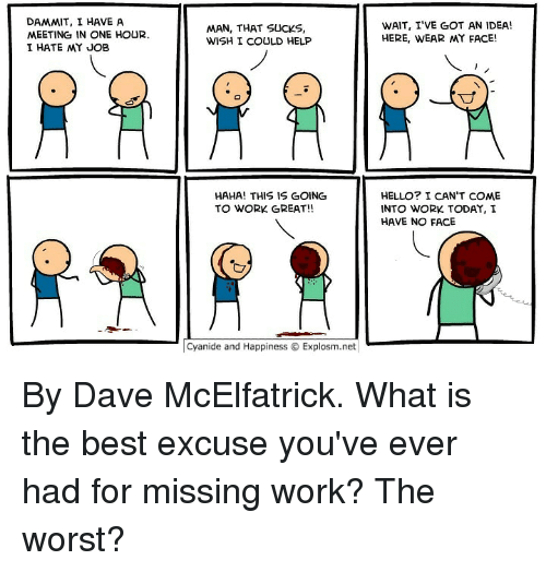 Dank, Hello, and The Worst: DAMMIT, I HAVE A  MEETING IN ONE HOUR.  I HATE MY JOB  MAN, THAT SUCKS,  WISH I COULD HELP  WAIT, I'VE GOT AN IDEA!  HERE, WEAR MY FACE!  寸  HAHA! THIS IS GOING  TO WORK GREAT!!  HELLO? I CAN'T COME  INTO WORK TODAY, I  HAVE NO FACE  Cyanide and HappinessExplosm.net By Dave McElfatrick. What is the best excuse you've ever had for missing work? The worst?