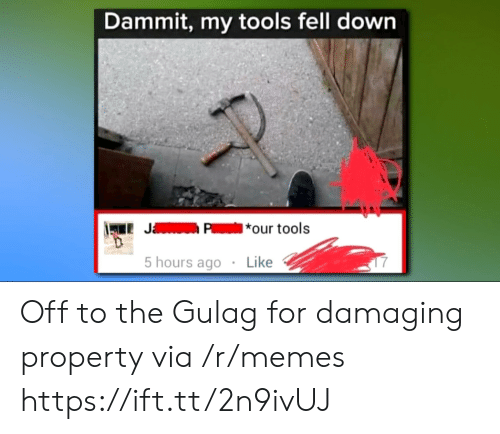 Memes, Tools, and Via: Dammit, my tools fell dowrn  LJP*our tools  5 hours ago  Like Off to the Gulag for damaging property via /r/memes https://ift.tt/2n9ivUJ