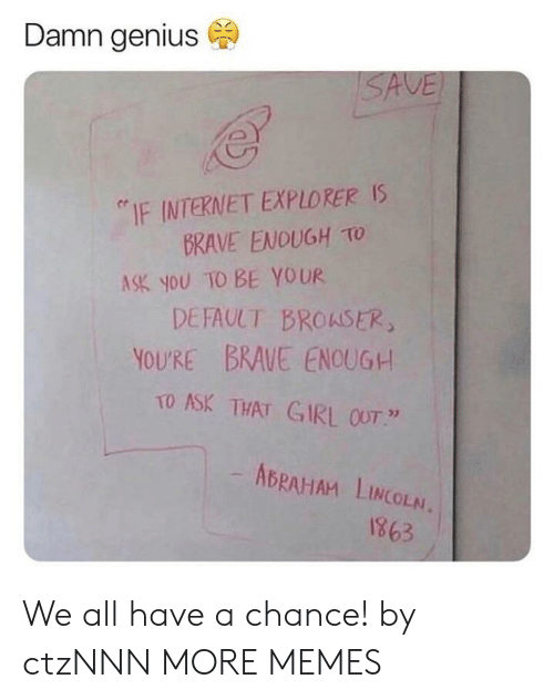 """Abraham Lincoln: Damn genius  """"IF INTERNET EXPLORERS  BRAVE ENOUGH TO  DEFAULT BROKSER  TO ASK THAT GIRL OUT """"  ASK you TO BE YOUR  YOU'RE BRAVE ENOUGH  ABRAHAM LINCOLN.  1863 We all have a chance! by ctzNNN MORE MEMES"""