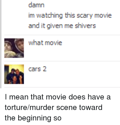 what movie: damn  im watching this scary movie  and it given me shivers  what movie  cars 2 <p>I mean that movie does have a torture/murder scene toward the beginning so</p>