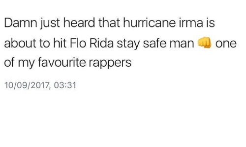 Hearded: Damn just heard that hurricane irma is  about to hit Flo Rida stay safe man one  of my favourite rappers  10/09/2017, 03:31