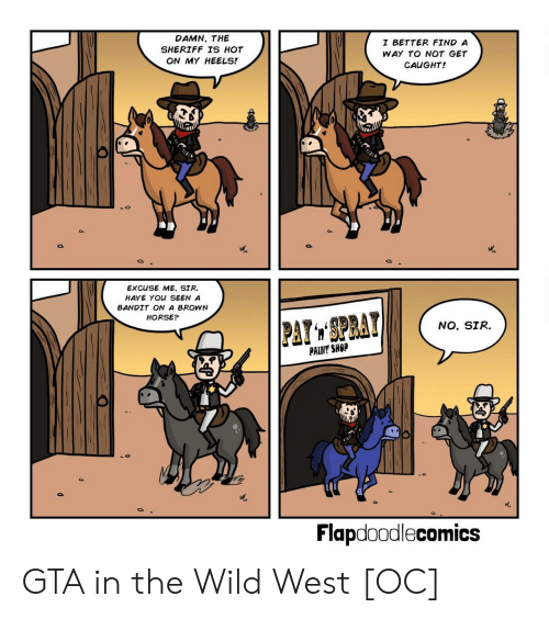 heels: DAMN, THE  SHERIFF TS HOT  ON MY HEELS!  I BETTER FIND A  WAY TO NOT GET  CAUGHT!  EXCUSE ME, SIR.  HAVE YOU SEEN A  BANDIT ON A BROWN  HORSE?  NO, SIR.  PAINT SHOP  Flapdoodlecomics GTA in the Wild West [OC]