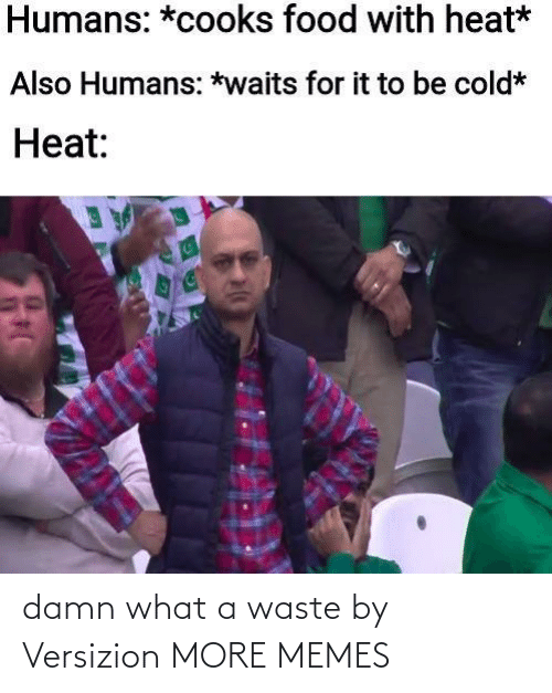 Waste: damn what a waste by Versizion MORE MEMES