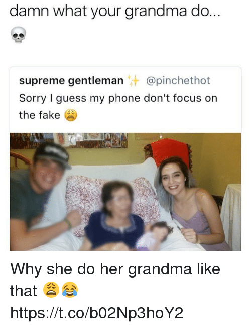Gentlemane: damn what your grandma do.  supreme gentleman @pinchethot  Sorry I guess my phone don't focus on  the fake Why she do her grandma like that 😩😂 https://t.co/b02Np3hoY2