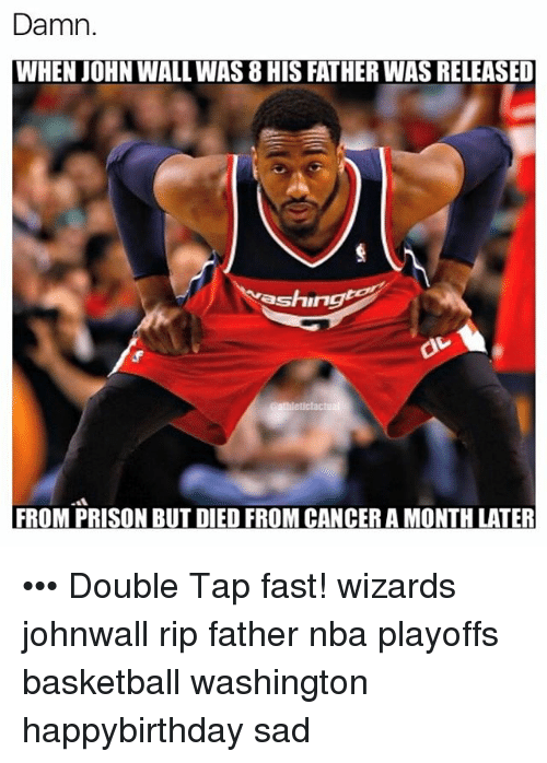 John Wall, Memes, and Prison: Damn.  WHEN JOHN WALL WAS 8HIS FATHERWAS RELEASED  shing  FROM PRISON BUT DIED FROM CANCER A MONTH LATER ••• Double Tap fast! wizards johnwall rip father nba playoffs basketball washington happybirthday sad