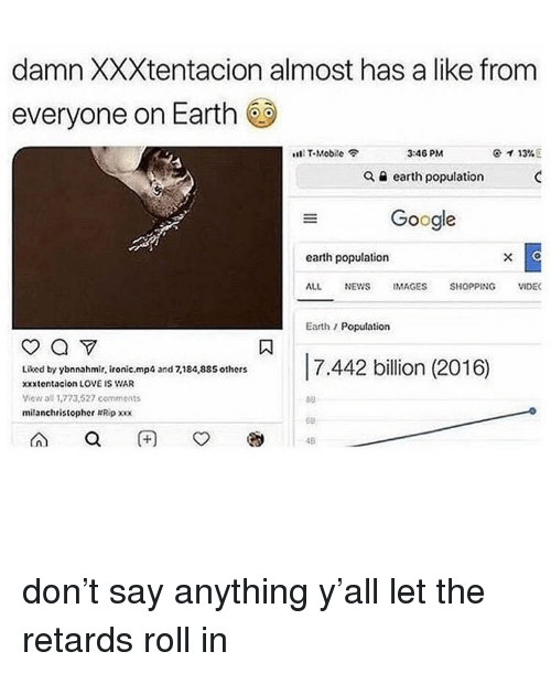 retards: damn XXXtentacion almost has a like from  everyone on Earth  s111 T-Mobile令  3:46 PM  ケイ13% E  Q a earth population  Google  earth population  ALL NEWS IMAGES SHOPPING VIDE  Earth/Population  Liked by ybnnahmir, ironic.mp  xxxtentacion LOVE IS WAR  View all 1,773,527 comments  milanchristopher Ripxx  and 7,184,885 others  68  48 don't say anything y'all let the retards roll in