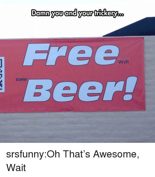 Beer, Tumblr, and Blog: Damn you and your trickery..o  Free  Beer!  Wifi  Cold srsfunny:Oh That's Awesome, Wait