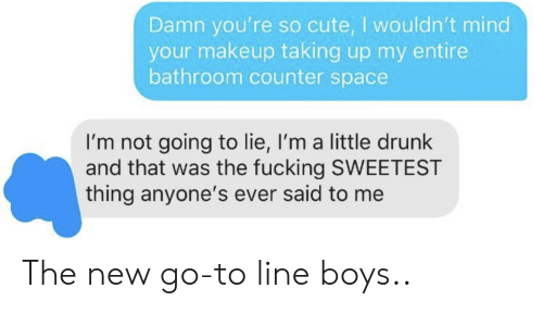 Counter: Damn you're so cute, I wouldn't mind  your makeup taking up my entire  bathroom counter space  I'm not going to lie, I'm a little drunk  and that was the fucking SWEETEST  thing anyone's ever said to me The new go-to line boys..