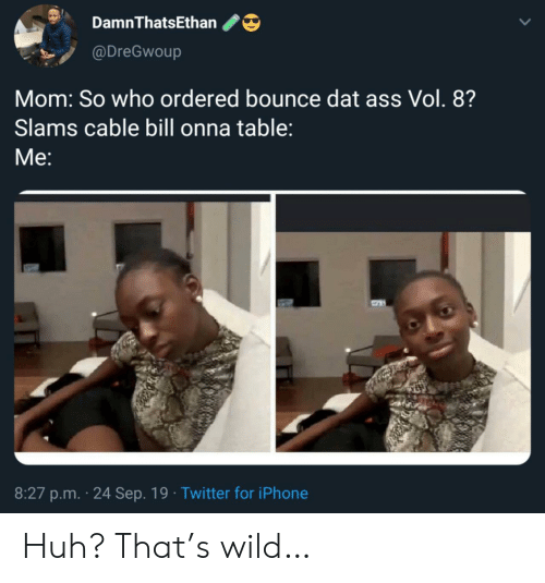 dat ass: DamnThatsEthan  @DreGwoup  Mom: So who ordered bounce dat ass Vol. 8?  Slams cable bill onna table:  Мe:  8:27 p.m. 24 Sep. 19 Twitter for iPhone Huh? That's wild…