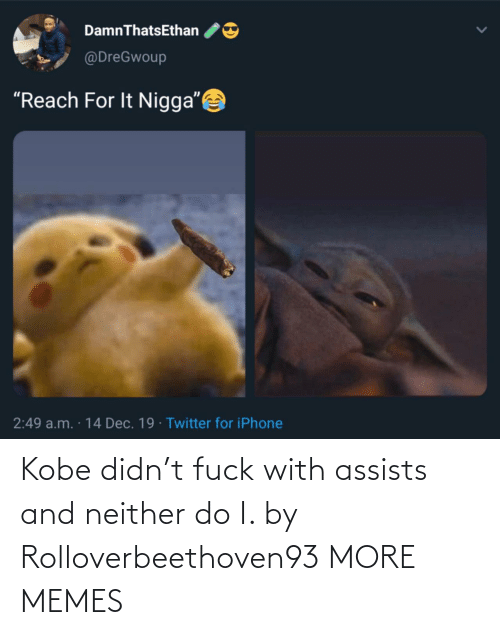"Neither: DamnThatsEthan  @DreGwoup  ""Reach For It Nigga""  2:49 a.m. · 14 Dec. 19 · Twitter for iPhone Kobe didn't fuck with assists and neither do I. by Rolloverbeethoven93 MORE MEMES"
