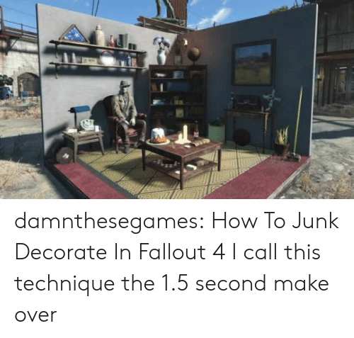 I Call: damnthesegames: How To Junk Decorate In Fallout 4 I call this technique the 1.5 second make over