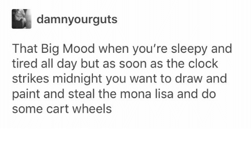 Clock, Mood, and Soon...: damnyourguts  That Big Mood when you're sleepy and  tired all day but as soon as the clock  strikes midnight you want to draw and  paint and steal the mona lisa and do  some cart wheels