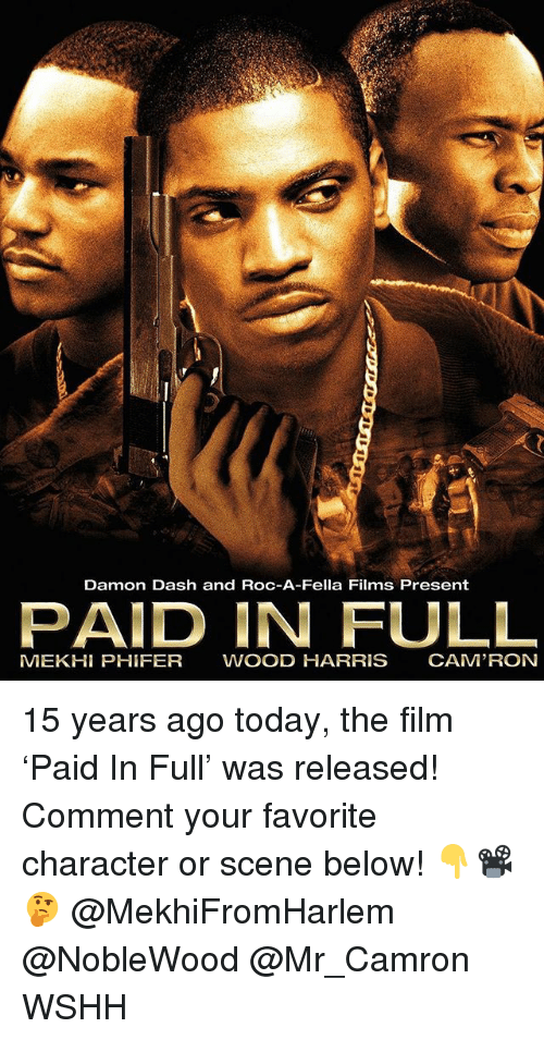 Favorite Character: Damon Dash and Roc-A-Fella Films Present  PAID IN FULL  MEKH PHIFER WOOD HARRIS CAM'RON 15 years ago today, the film 'Paid In Full' was released! Comment your favorite character or scene below! 👇📽🤔 @MekhiFromHarlem @NobleWood @Mr_Camron WSHH