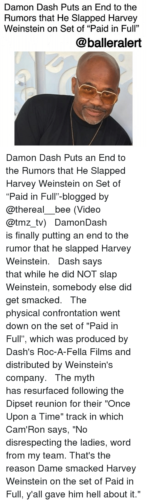 "Dipset, Memes, and Once Upon a Time: Damon Dash Puts an End to the  Rumors that He Slapped Harvey  Weinstein on Set of ""Paid in Full""  @balleralert Damon Dash Puts an End to the Rumors that He Slapped Harvey Weinstein on Set of ""Paid in Full""-blogged by @thereal__bee (Video @tmz_tv) ⠀⠀⠀⠀⠀⠀⠀⠀⠀ ⠀⠀ DamonDash is finally putting an end to the rumor that he slapped Harvey Weinstein. ⠀⠀⠀⠀⠀⠀⠀⠀⠀ ⠀⠀ Dash says that while he did NOT slap Weinstein, somebody else did get smacked. ⠀⠀⠀⠀⠀⠀⠀⠀⠀ ⠀⠀ The physical confrontation went down on the set of ""Paid in Full"", which was produced by Dash's Roc-A-Fella Films and distributed by Weinstein's company. ⠀⠀⠀⠀⠀⠀⠀⠀⠀ ⠀⠀ The myth has resurfaced following the Dipset reunion for their ""Once Upon a Time"" track in which Cam'Ron says, ""No disrespecting the ladies, word from my team. That's the reason Dame smacked Harvey Weinstein on the set of Paid in Full, y'all gave him hell about it."""