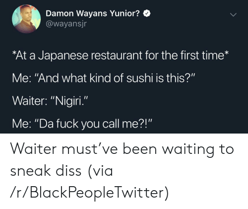 """Diss: Damon Wayans Yunior?  @wayansjr  At a Japanese restaurant for the first time*  Me: """"And what kind of sushi is this?""""  Waiter: """"Nigiri  Me: """"Da fuck you call me?"""" Waiter must've been waiting to sneak diss (via /r/BlackPeopleTwitter)"""