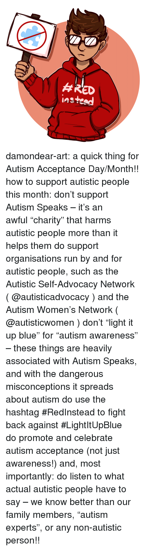 """spreads: damondear-art:  a quick thing for Autism Acceptance Day/Month!! how to support autistic people this month:  don't support Autism Speaks – it's an awful""""charity"""" that harms autistic people more than it helps them  do support organisations run by and for autistic people, such as the Autistic Self-Advocacy Network ( @autisticadvocacy ) and the Autism Women's Network ( @autisticwomen )  don't""""light it up blue"""" for""""autism awareness"""" – these things are heavily associated with Autism Speaks, and with the dangerous misconceptions it spreads about autism  do use the hashtag #RedInstead to fight back against #LightItUpBlue  dopromote and celebrate autism acceptance (not just awareness!) and, most importantly:  dolisten to what actual autistic people have to say – we know better than our family members,""""autism experts"""", or any non-autistic person!!"""