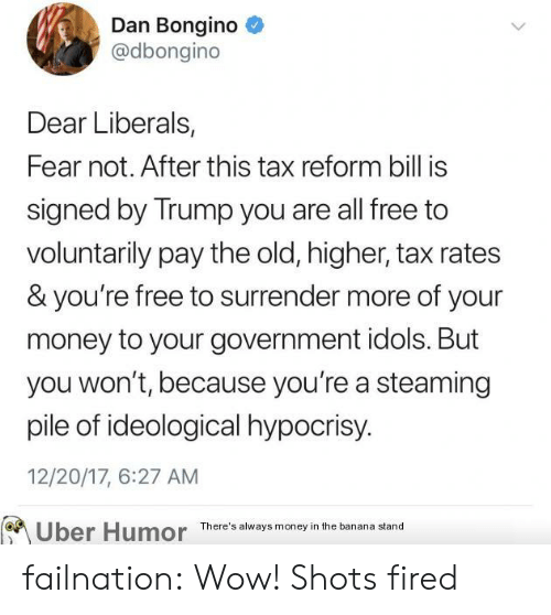 Youre Free: Dan Bongino  @dbongino  Dear Liberals  Fear not. After this tax reform bill is  signed by Trump you are all free to  voluntarily pay the old, higher, tax rates  & you're free to surrender more of your  money to your government idols. But  you won't, because you're a steaming  pile of ideological hypocrisy  12/20/17, 6:27 AM  Uber Humor There'l tand failnation:  Wow! Shots fired